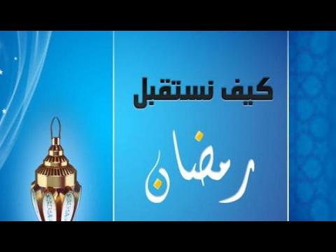 صورة كيف نستقبل رمضان , الطرق السليمة لاستقبال رمضان